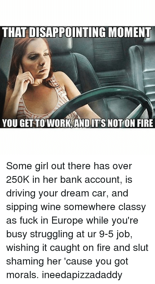 Disappointed: THAT DISAPPOINTING MOMENT  YOU GET TO WORK AND ITS NOTON FIRE Some girl out there has over 250K in her bank account, is driving your dream car, and sipping wine somewhere classy as fuck in Europe while you're busy struggling at ur 9-5 job, wishing it caught on fire and slut shaming her 'cause you got morals. ineedapizzadaddy