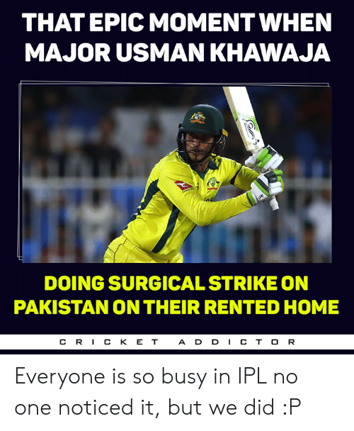 Usman Khawaja: THAT EPIC MOMENT WHEN  MAJOR USMAN KHAWAJA  DOING SURGICAL STRIKE ON  PAKISTAN ON THEIR RENTED HOME  CR丨CKET  ADD丨CTOR Everyone is so busy in IPL no one noticed it, but we did :P
