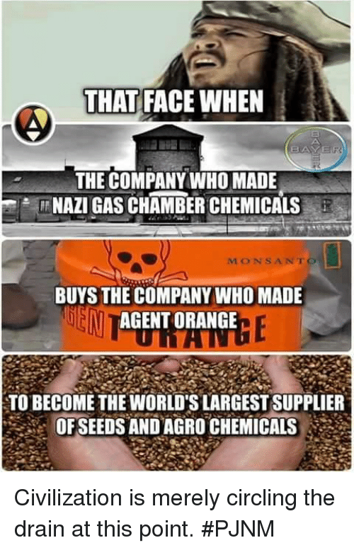 Gas Chamber: THAT FACE WHEN  AVER  THE COMPANY WHO MADE  NAZI GAS CHAMBER CHEMICALS  MON SANTO  BUYS THE COMPANY WHO MADE  AGENT ORANGE  TO BECOME THE WORLDSLARGESTSUPPLIER  OF SEEDS AND AGRO CHEMICALS Civilization is merely circling the drain at this point.  #PJNM