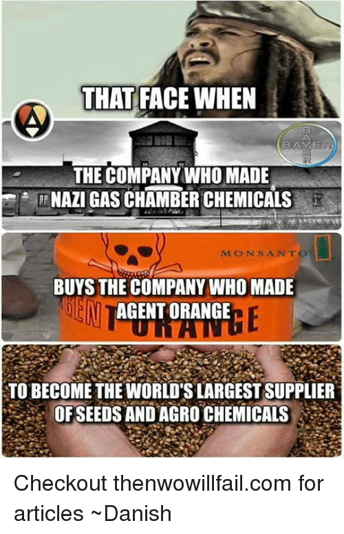 Gas Chamber: THAT FACE WHEN  BAYE  THE COMPANY WHO MADE  NAZI GAS CHAMBER CHEMICALS  MON SANTO  BUYS THE COMPANY WHO MADE  EN  AGENT ORANGE  TO BECOME THE WORLD'S LARGEST SUPPLIER  OF SEEDS AND AGRO CHEMICALS Checkout thenwowillfail.com for articles  ~Danish