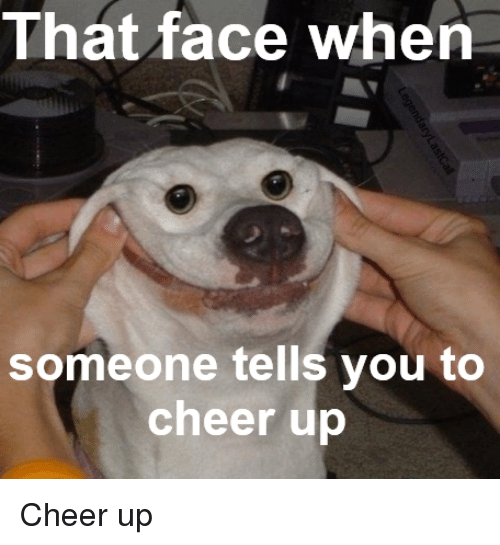 that face when someone tells you to cheer up cheer 19362214 that face when someone tells you to cheer up cheers meme on sizzle,Cheer Up Meme