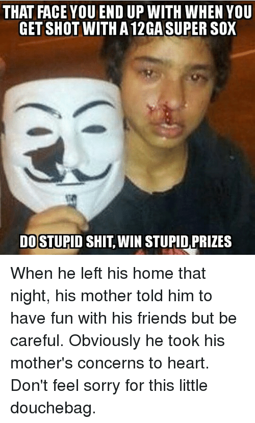 Douchebag, Friends, and Memes: THAT FACE YOU END UP WITH WHEN YOU  GET SHOT WITH A 12GA SUPER SOX  DO STUPID SHIT, WIN STUPID,PRIZES When he left his home that night, his mother told him to have fun with his friends but be careful. Obviously he took his mother's concerns to heart. Don't feel sorry for this little douchebag.