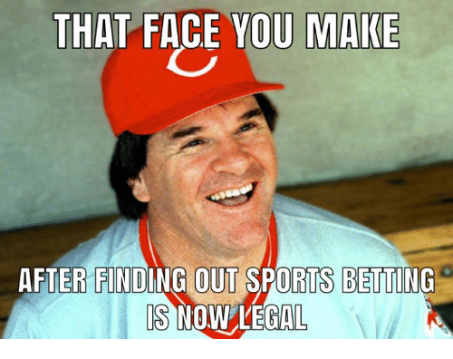 Face You Make: THAT FACE YOU MAKE  AFTER FINDING OUT SPORTS BETTING  IS  NOW LEGAL