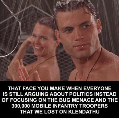 That Face You Make When: THAT FACE YOU MAKE WHEN EVERYONE  IS STILL ARGUING ABOUT POLITICS INSTEAD  OF FOCUSING ON THE BUG MENACE AND THE  300,000 MOBILE INFANTRY TROOPERS  THAT WE LOST ON KLENDATHU