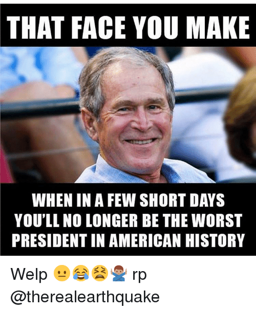 Memes, The Worst, and 🤖: THAT FACE YOU MAKE  WHEN IN A FEW SHORT DAYS  YOU'LL NO LONGER BE THE WORST  PRESIDENTINAMERICAN HISTORY Welp 😐😂😫🙅🏽‍♂️ rp @therealearthquake