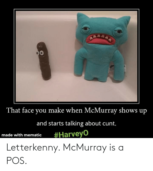 That Face You Make When: That face you make when McMurray shows up  and starts talking about cunt.  #HarveyO  made with mematic Letterkenny. McMurray is a POS.