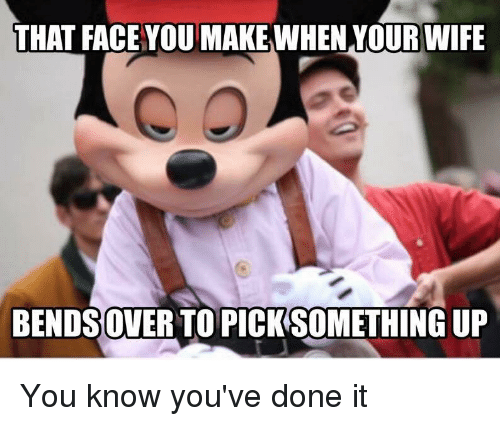 Funny Meme About Wife : That face you make when our wife bendsoverto picksomething