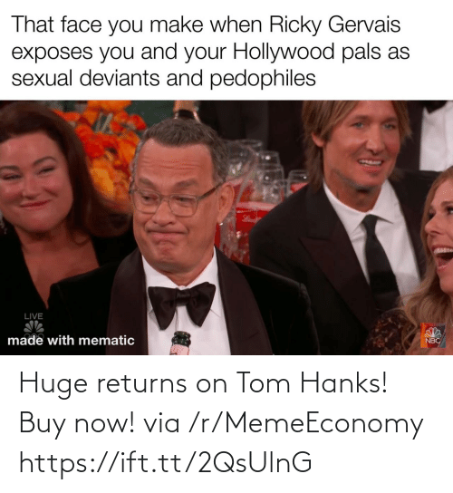 Ricky Gervais: That face you make when Ricky Gervais  exposes you and your Hollywood pals as  sexual deviants and pedophiles  LIVE  made with mematic  NBC Huge returns on Tom Hanks! Buy now! via /r/MemeEconomy https://ift.tt/2QsUlnG