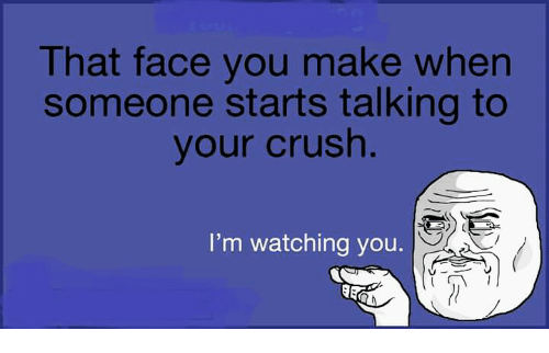 im watching you: That face you make when  someone starts talking to  your crush  I'm watching you.  ーシ