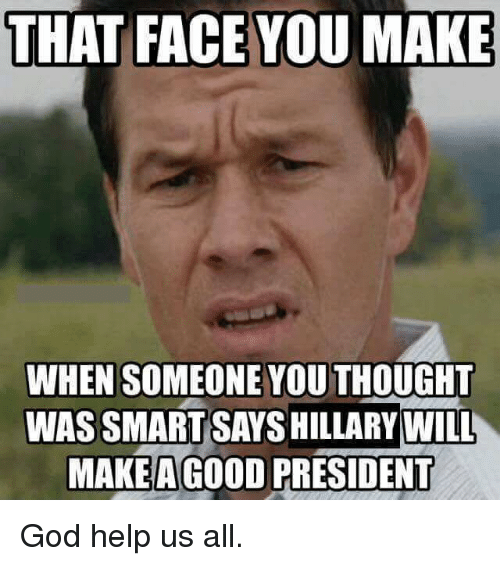 that face you make when someone youthought wassmartsayshillary will make 5126265 🔥 25 best memes about help us all help us all memes