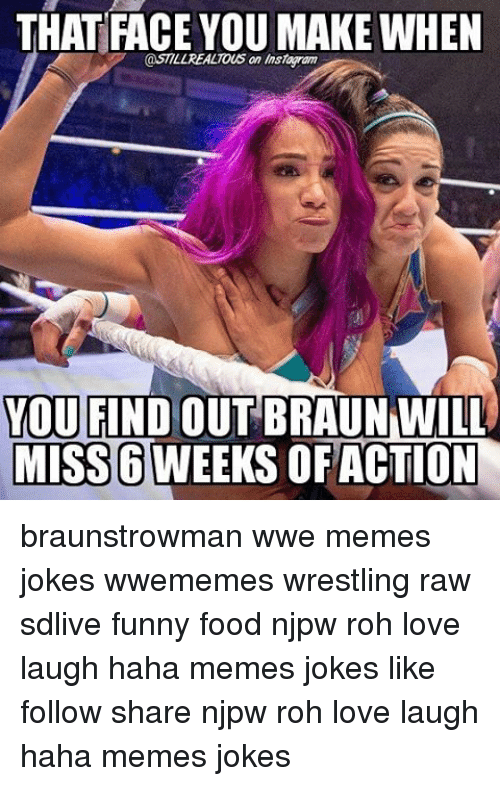 That Face You Make When: THAT FACE YOU MAKE WHEN  @STILLREALTOus an Instawam  YOU FIND  OUT BRAUN WILL  MISS6 WEEKS OF ACTION braunstrowman wwe memes jokes wwememes wrestling raw sdlive funny food njpw roh love laugh haha memes jokes like follow share njpw roh love laugh haha memes jokes