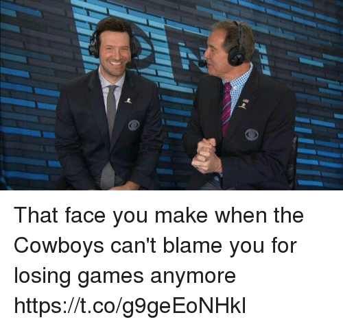 That Face You Make When: That face you make when the Cowboys can't blame you for losing games anymore https://t.co/g9geEoNHkI