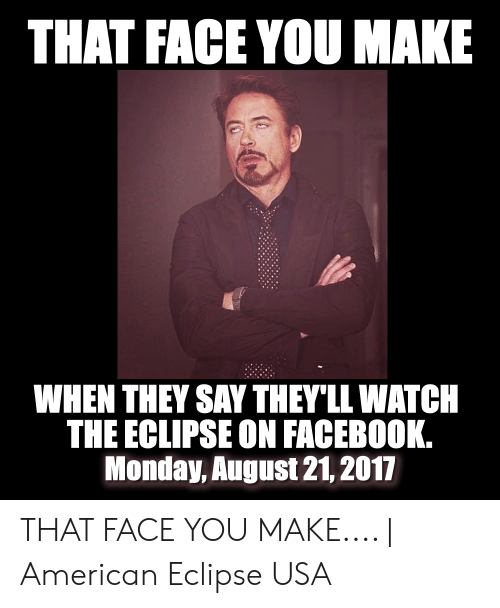 Eclipse Solar 2017: THAT FACE YOU MAKE  WHEN THEY SAY THEY'LL WATCH  THE ECLIPSE ON FACEBOOK.  Monday, August 21, 2017 THAT FACE YOU MAKE.... | American Eclipse USA
