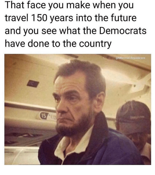 Face You Make: That face you make when yoiu  travel 150 years into the future  and you see what the Democrats  have done to the country  @Millennial Republicans  15