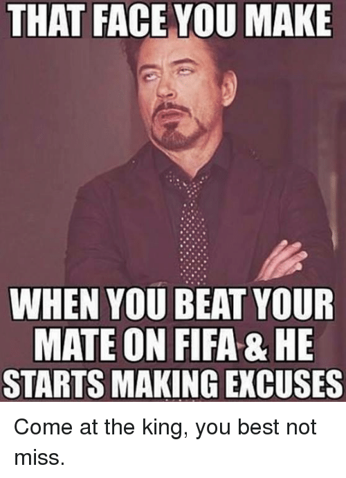 Fifa, Soccer, and Beats: THAT FACE YOU MAKE  WHEN YOU BEAT YOUR  MATE ON FIFA& HE  STARTS MAKING EXCUSES Come at the king, you best not miss.