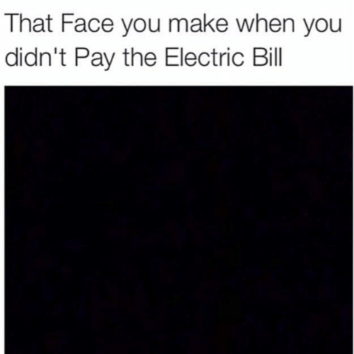 That Face You Make When: That Face you make when you  didn't Pay the Electric Bill