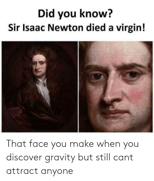 That Face You Make When: That face you make when you discover gravity but still cant attract anyone