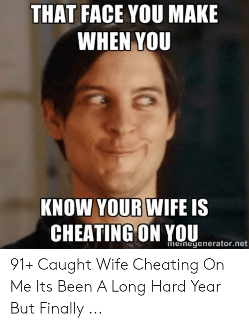 Cheating Spouse Meme: THAT FACE YOU MAKE  WHEN YOU  KNOW YOUR WIFE IS  CHEATING ON YOU  meinegenerator.net 91+ Caught Wife Cheating On Me Its Been A Long Hard Year But Finally ...