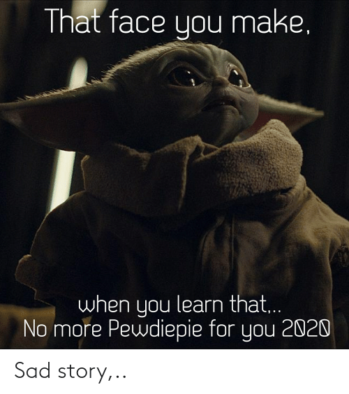 That Face You Make When: That face you make.  when you learn that..  No more Pewdiepie for you 2020 Sad story,..