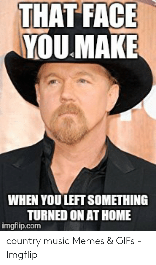 Country Music Memes: THAT FACE  YOU.MAKE  WHEN YOU LEFT SOMETHING  TURNED ON AT HOME  imgflip.com country music Memes & GIFs - Imgflip
