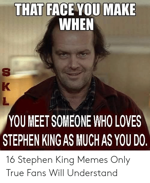 Memes, Stephen, and True: THAT FACE YOU MAKE  WHEN  YOU MEET SOMEONE WHO LOVES  STEPHEN KING AS MUCHAS YOU DO 16 Stephen King Memes Only True Fans Will Understand