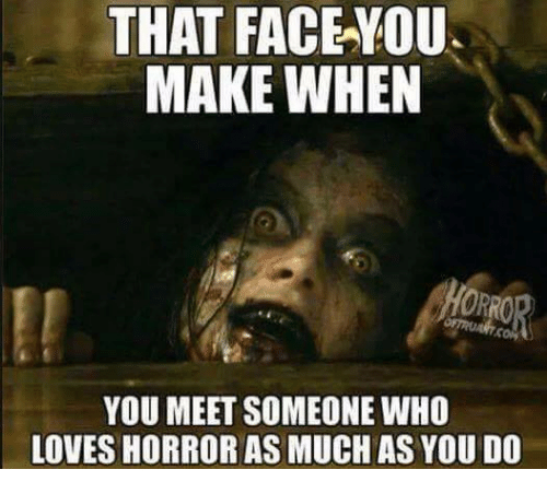 That Face You Make When: THAT FACE YOU.  MAKE WHEN  YOU MEET SOMEONE WHO  LOVESHORROR AS MUCH AS YOU DO