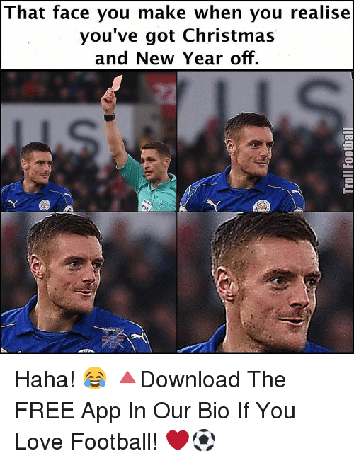 Memes, New Year's, and Apps: That face you make when you realise  you've got Christmas  and New Year off. Haha! 😂 🔺Download The FREE App In Our Bio If You Love Football! ❤️⚽️