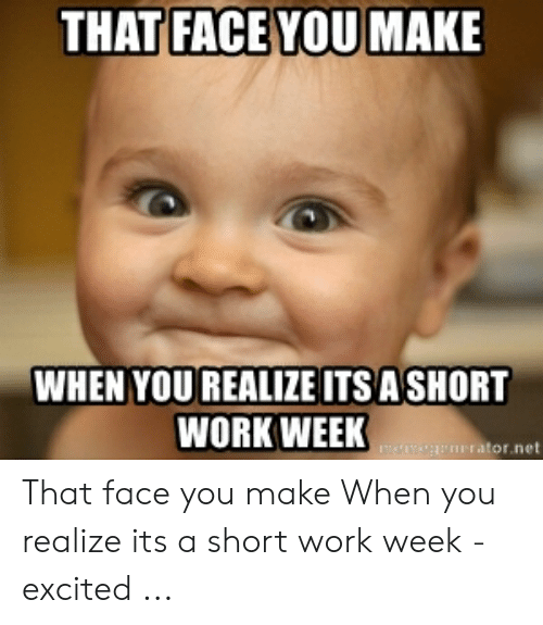 Short Work Week: THAT FACE YOU MAKE  WHEN YOU REALIZE ITSA SHORT  WORK WEEK  ator.net That face you make When you realize its a short work week - excited ...