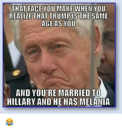 That Face You Make When: THAT FACE YOU MAKE WHEN YOU  REALIZE THAT TRUMP IS THE SAME  AGE AS YOU  AND YOU'RE MARRIED TO  HILLARY AND HE HAS MELANIA 😂