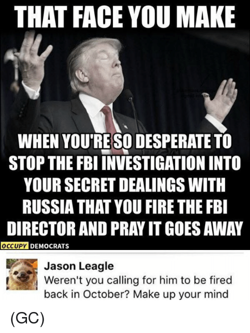 That Face You Make When: THAT FACE YOU MAKE  WHEN YOU RESODESPERATE TO  STOP THE FBI INVESTIGATION INTO  YOUR SECRET DEALINGS WITH  RUSSIA THAT YOU FIRE THE FBI  DIRECTOR AND PRAY IT GOES AWAY  OCCUPY DEMOCRATS  Jason Leagle  Weren't you calling for him to be fired  back in October? Make up your mind (GC)