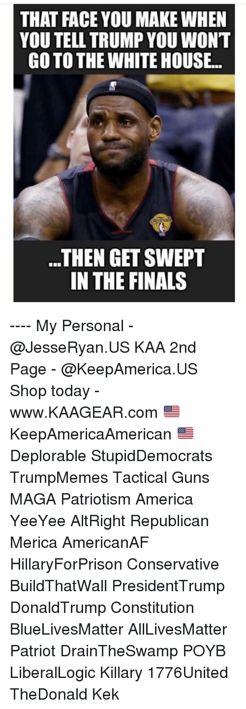 kek: THAT FACE YOU MAKE WHEN  YOU TELL TRUMP YOU WONT  GO TO THE WHITE HOUSE..  ..THEN GET SWEPT  IN THE FINALS ---- My Personal - @JesseRyan.US KAA 2nd Page - @KeepAmerica.US Shop today - www.KAAGEAR.com 🇺🇸 KeepAmericaAmerican 🇺🇸 Deplorable StupidDemocrats TrumpMemes Tactical Guns MAGA Patriotism America YeeYee AltRight Republican Merica AmericanAF HillaryForPrison Conservative BuildThatWall PresidentTrump DonaldTrump Constitution BlueLivesMatter AllLivesMatter Patriot DrainTheSwamp POYB LiberalLogic Killary 1776United TheDonald Kek