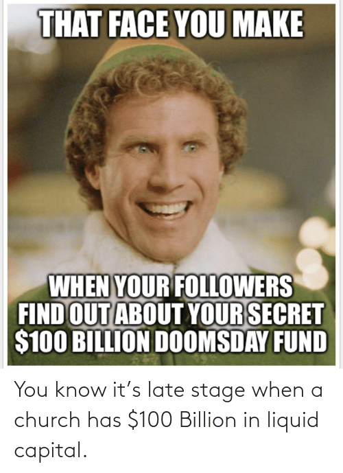 That Face You Make When: THAT FACE YOU MAKE  WHEN YOUR FOLLOWERS  FIND OUT ABOUT YOUR SECRET  $100 BILLION DOOMSDAY FUND You know it's late stage when a church has $100 Billion in liquid capital.