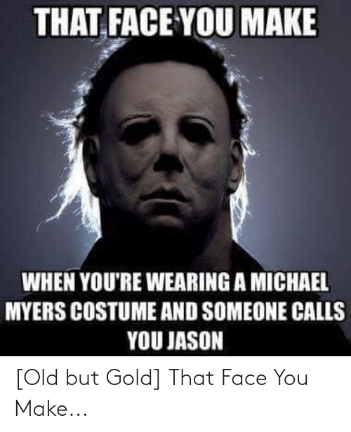 That Face You Make When: THAT, FACE YOU MAKE  WHEN YOU'RE WEARING A MICHAEL  MYERS COSTUME AND SOMEONE CALLS  YOU JASON [Old but Gold] That Face You Make...