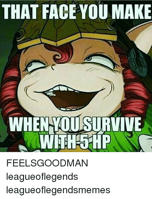 Memes, 🤖, And Leagueoflegends: THAT FACE YOU MAKE WHENYOURSURVIVE WITH HP  FEELSGOODMAN Leagueoflegends