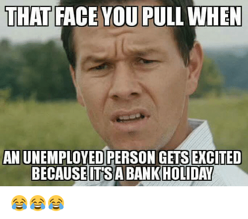 Bank, Personal, and Personality: THAT  FACE YOU PULL WHEN  AN UNEMPLOYED PERSON GETS EXCITED  BECAUSE ITS A BANK HOLIDAY 😂😂😂
