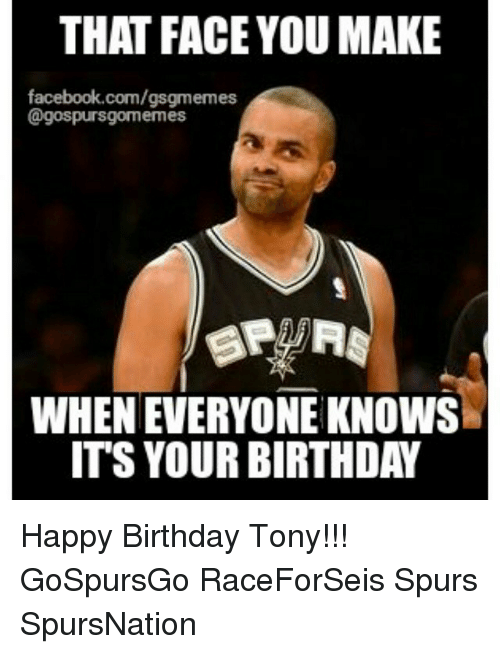 Birthday, Facebook, and San Antonio Spurs: THAT FACE YOUMAKE  facebook.com/gsgmemes  @gospursgoormemes  WHENEVERYONE KNOWS  ITS YOUR BIRTHDAY Happy Birthday Tony!!! GoSpursGo RaceForSeis Spurs SpursNation