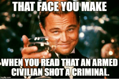 Memes, 🤖, and Com: THAT FACE YOUMAKE  WHEN YOUREAD THAT AN ARMED  CIVIUAN SHOT ACRIMINAL  mgftp.com