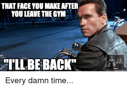 """faceyou: THAT FACEYOU MAKE AFTER  YOU LEAVE THE GYM  """"I'LL BE BACK Every damn time..."""
