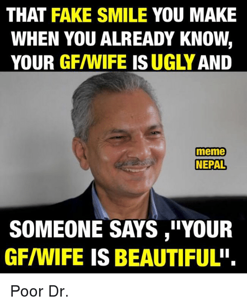 """Beautiful, Fake, and Meme: THAT FAKE SMILE YOU MAKE  WHEN YOU ALREADY KNOW  YOUR  GF/WIFE ISUGLY AND  meme  NEPAL  SOMEONE SAYS ,""""YOUR  GFIWIFE IS BEAUTIFUL'' Poor Dr."""