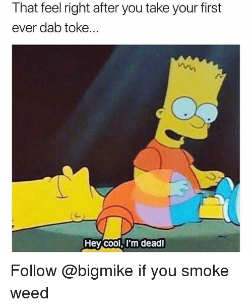 Weed, Cool, and Trendy: That feel right after you take your first  ever dab toke...  Hey cool, l'm deadl Follow @bigmike if you smoke weed