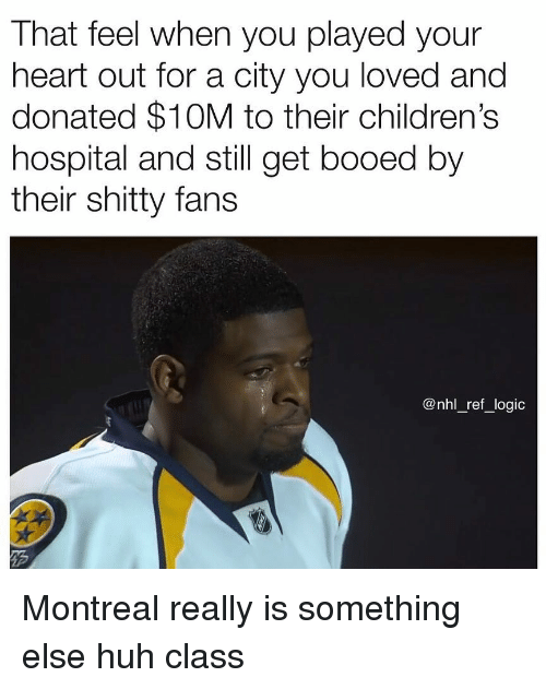 booed: That feel when you played your  heart out for a city you loved and  donated $10M to their children's  hospital and still get booed by  their shitty fans  @nhl_ref_logic Montreal really is something else huh class