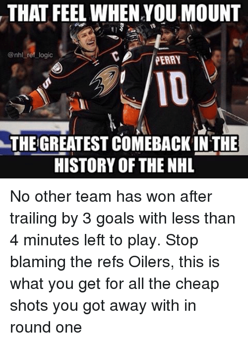 oilers: THAT FEEL WHEN YOUMOUNT  @nhl ref logic  PERRY  THE GREATEST COMEBACKIN THE  HISTORY OF THE NHL No other team has won after trailing by 3 goals with less than 4 minutes left to play. Stop blaming the refs Oilers, this is what you get for all the cheap shots you got away with in round one