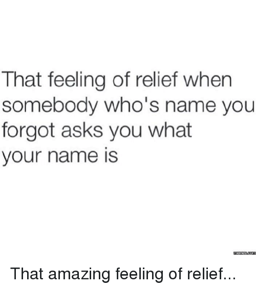 Dank, 🤖, and Name: That feeling of relief when  somebody who's name you  forgot asks you what  your name is  Memes  com That amazing feeling of relief...