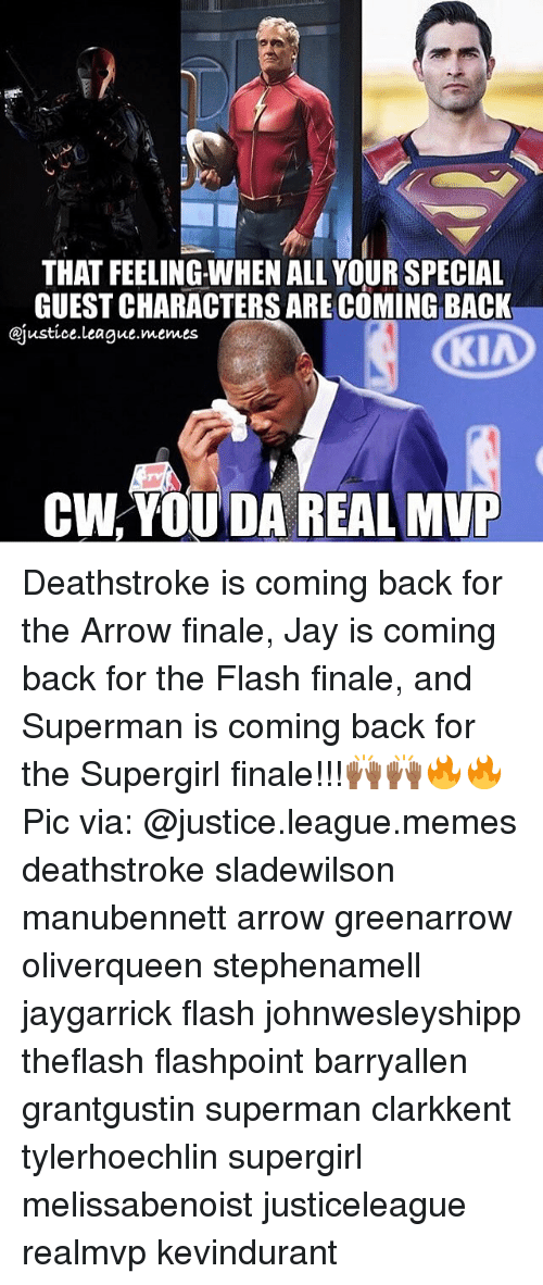 Da Real Mvp: THAT FEELING WHEN ALL YOUR SPECIAL  GUESTCHARACTERS ARE COMING BACK  @justice league memes  KIA  CW YOU DA REAL MVP Deathstroke is coming back for the Arrow finale, Jay is coming back for the Flash finale, and Superman is coming back for the Supergirl finale!!!🙌🏾🙌🏾🔥🔥 Pic via: @justice.league.memes deathstroke sladewilson manubennett arrow greenarrow oliverqueen stephenamell jaygarrick flash johnwesleyshipp theflash flashpoint barryallen grantgustin superman clarkkent tylerhoechlin supergirl melissabenoist justiceleague realmvp kevindurant