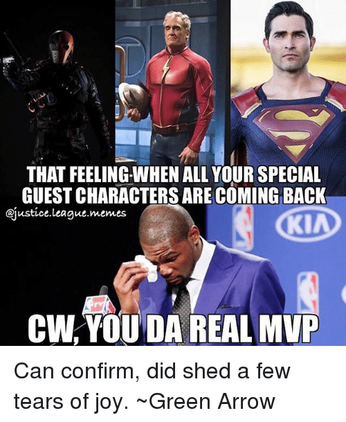 Memes, Arrow, and Justice: THAT FEELING-WHEN ALL YOUR SPECIAL  GUESTCHARACTERSARECOMING BACK  @justice league memes  KIA  CW YOUDA REAL MVP Can confirm, did shed a few tears of joy. ~Green Arrow