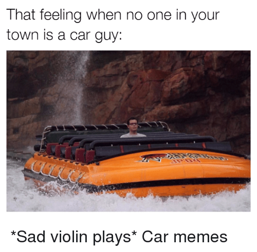 Car Guy: That feeling when no one in your  town is a car guy: *Sad violin plays* Car memes