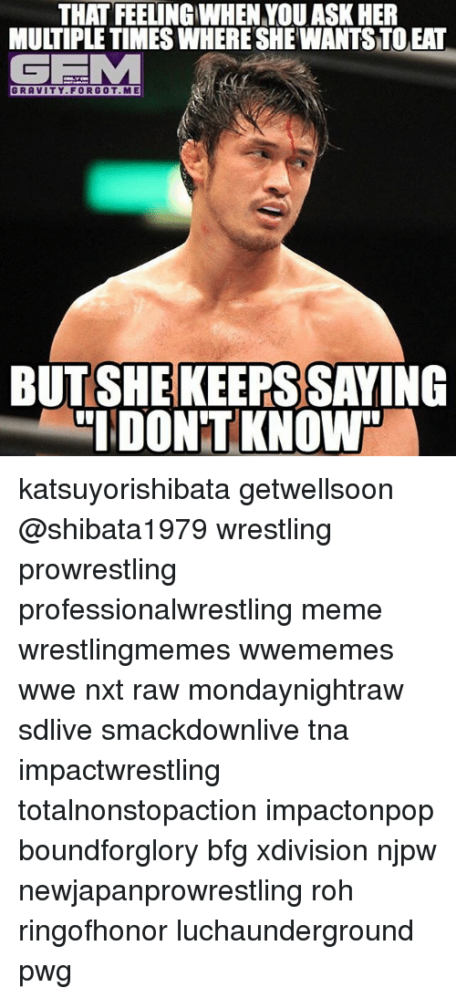 tna: THAT FEELING WHEN YOU ASK HER  MULTIPLE TIMESWHERE SHE WANTSTOEAT  GEMM  GRAVITY FOR GOT ME  BUT SHE KEERS SAYING  IDONTKNOWh katsuyorishibata getwellsoon @shibata1979 wrestling prowrestling professionalwrestling meme wrestlingmemes wwememes wwe nxt raw mondaynightraw sdlive smackdownlive tna impactwrestling totalnonstopaction impactonpop boundforglory bfg xdivision njpw newjapanprowrestling roh ringofhonor luchaunderground pwg