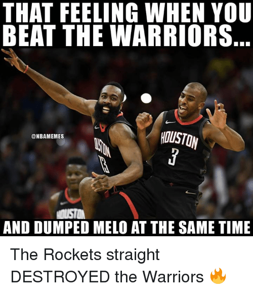 melo: THAT FEELING WHEN YOU  BEAT THE WARRIORS  ty  HOUSTON  @NBAMEMES  AND DUMPED MELO AT THE SAME TIME The Rockets straight DESTROYED the Warriors 🔥