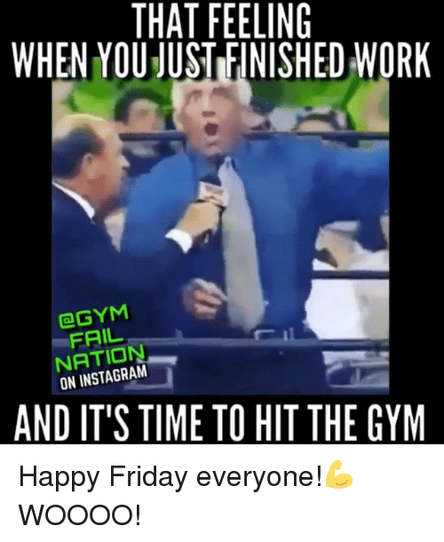 Memes, That Feeling When, and 🤖: THAT FEELING  WHEN YOU JUSTIFINISHED WORK  aGYM  FAIL  ON AND IT'S TIME TO HIT THE GYM Happy Friday everyone!💪 WOOOO!