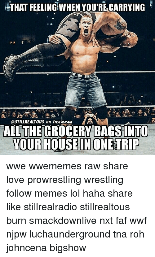 roh: THAT FEELING!WHEN YOU RECARRYING  @STILL REALTOUS ON INSTAGRAM  MA,  TALL THE GROCERY BAGSINTO  YOUR HOUSE IN ONE TRIP wwe wwememes raw share love prowrestling wrestling follow memes lol haha share like stillrealradio stillrealtous burn smackdownlive nxt faf wwf njpw luchaunderground tna roh johncena bigshow